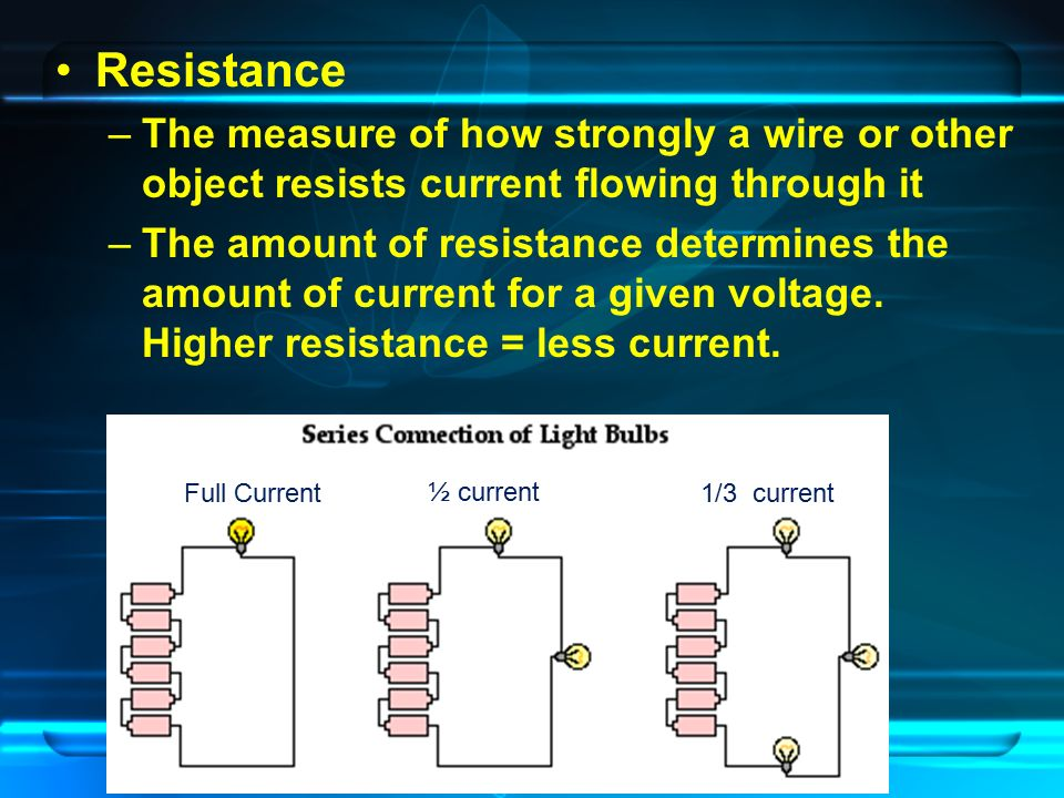 Resistance –The measure of how strongly a wire or other object resists current flowing through it –The amount of resistance determines the amount of current for a given voltage.