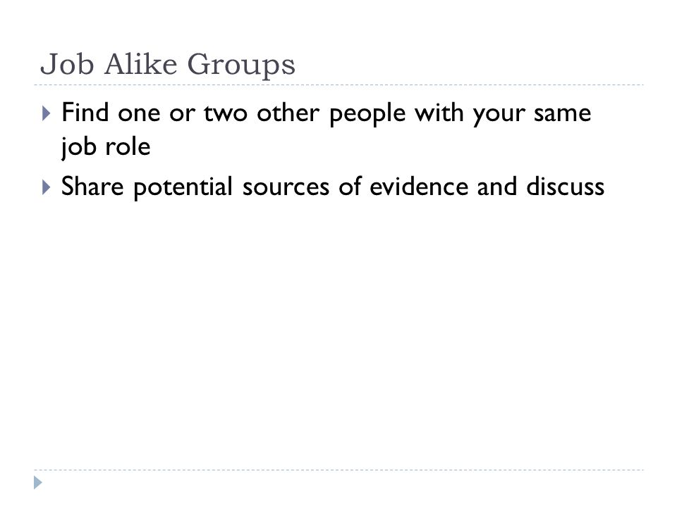 Job Alike Groups  Find one or two other people with your same job role  Share potential sources of evidence and discuss