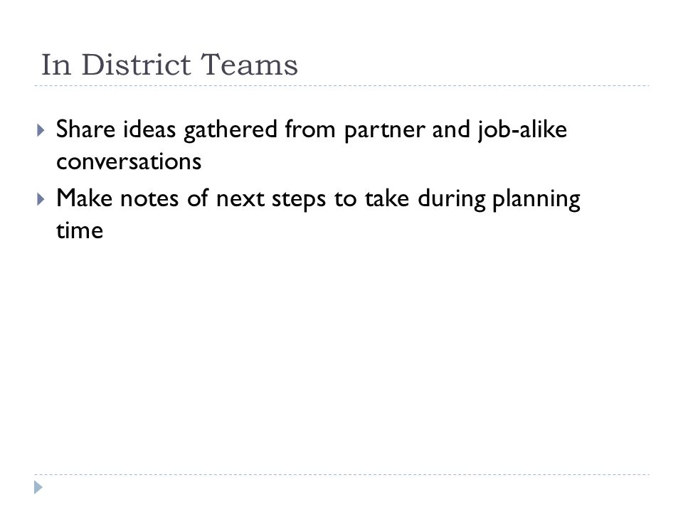 In District Teams  Share ideas gathered from partner and job-alike conversations  Make notes of next steps to take during planning time