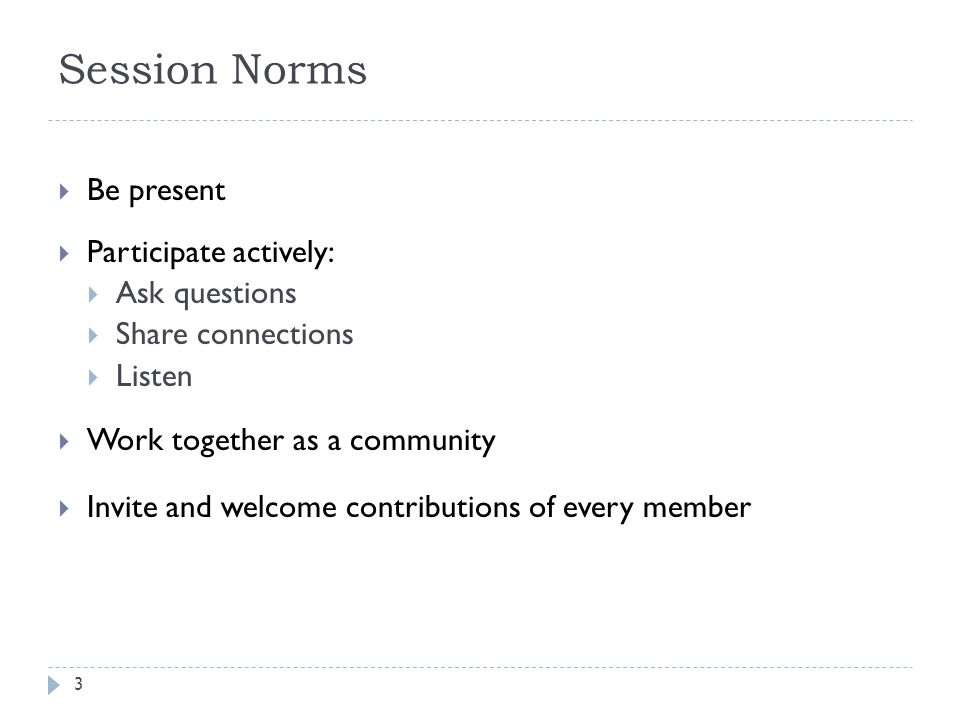 Session Norms  Be present  Participate actively:  Ask questions  Share connections  Listen  Work together as a community  Invite and welcome contributions of every member 3