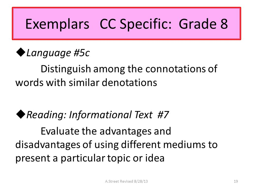 Exemplars CC Specific: Grade 8  Language #5c Distinguish among the connotations of words with similar denotations  Reading: Informational Text #7 Evaluate the advantages and disadvantages of using different mediums to present a particular topic or idea A.Street Revised 8/28/1319