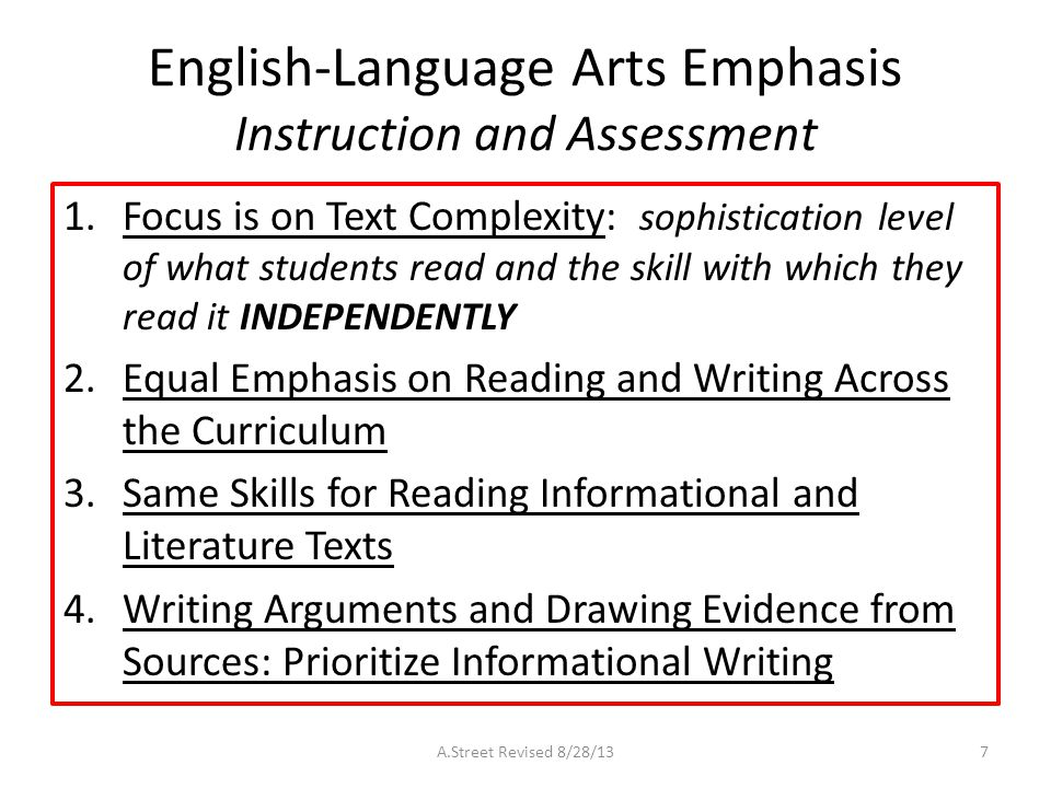 English-Language Arts Emphasis Instruction and Assessment 1.Focus is on Text Complexity: sophistication level of what students read and the skill with which they read it INDEPENDENTLY 2.Equal Emphasis on Reading and Writing Across the Curriculum 3.Same Skills for Reading Informational and Literature Texts 4.Writing Arguments and Drawing Evidence from Sources: Prioritize Informational Writing A.Street Revised 8/28/137