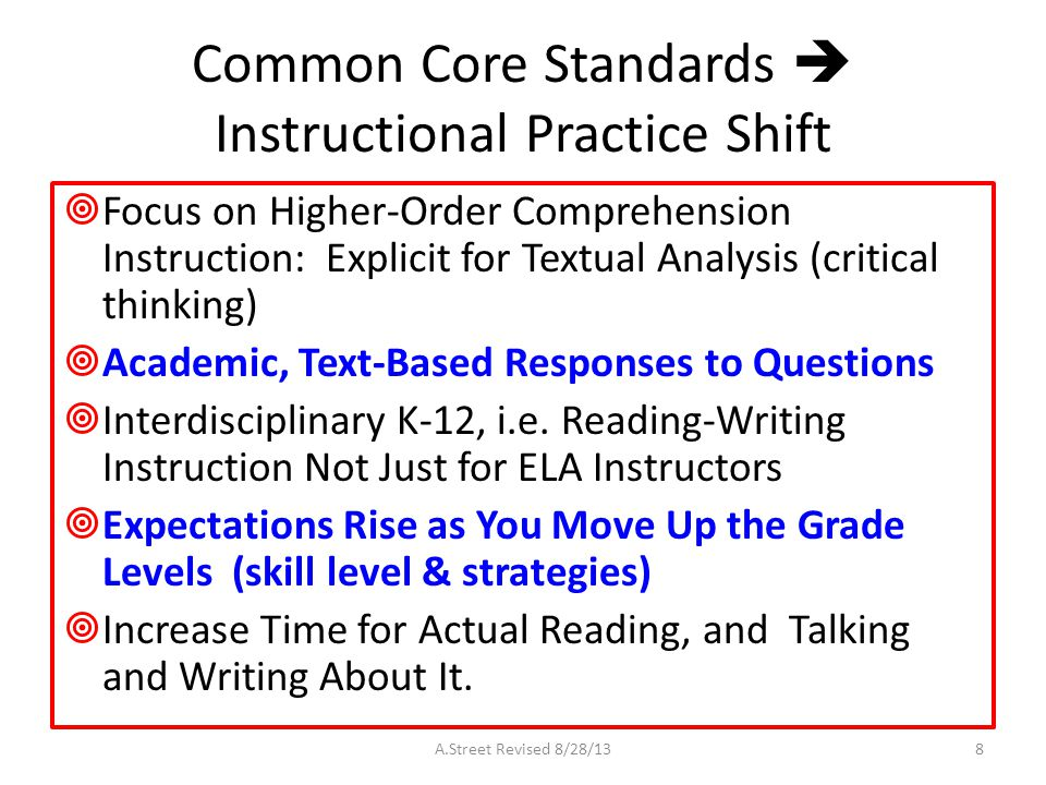 Common Core Standards  Instructional Practice Shift  Focus on Higher-Order Comprehension Instruction: Explicit for Textual Analysis (critical thinking)  Academic, Text-Based Responses to Questions  Interdisciplinary K-12, i.e.