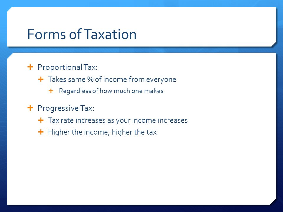 Forms of Taxation  Proportional Tax:  Takes same % of income from everyone  Regardless of how much one makes  Progressive Tax:  Tax rate increases as your income increases  Higher the income, higher the tax