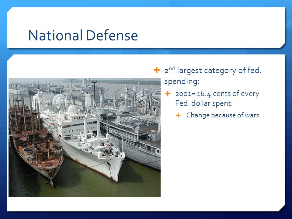 National Defense  2 nd largest category of fed. spending:  2001= 16.4 cents of every Fed.