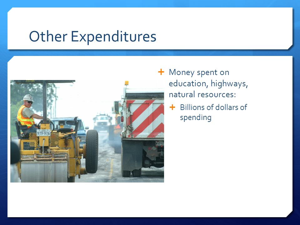 Other Expenditures  Money spent on education, highways, natural resources:  Billions of dollars of spending