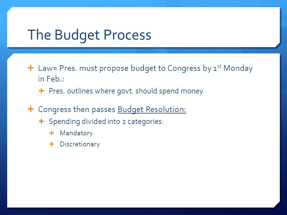 The Budget Process  Law= Pres. must propose budget to Congress by 1 st Monday in Feb.:  Pres.