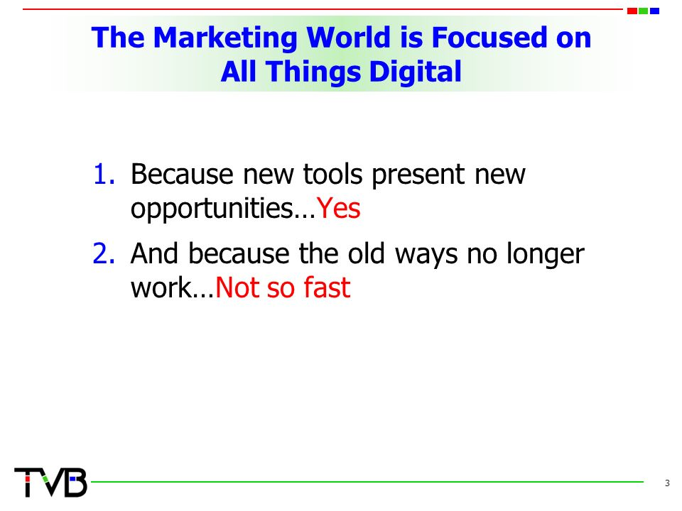 The Marketing World is Focused on All Things Digital 1.Because new tools present new opportunities…Yes 2.And because the old ways no longer work…Not so fast 3