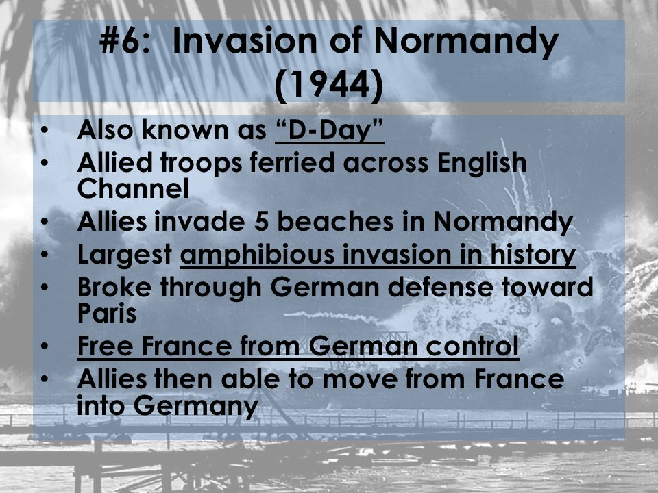 #6: Invasion of Normandy (1944) Also known as D-Day Allied troops ferried across English Channel Allies invade 5 beaches in Normandy Largest amphibious invasion in history Broke through German defense toward Paris Free France from German control Allies then able to move from France into Germany