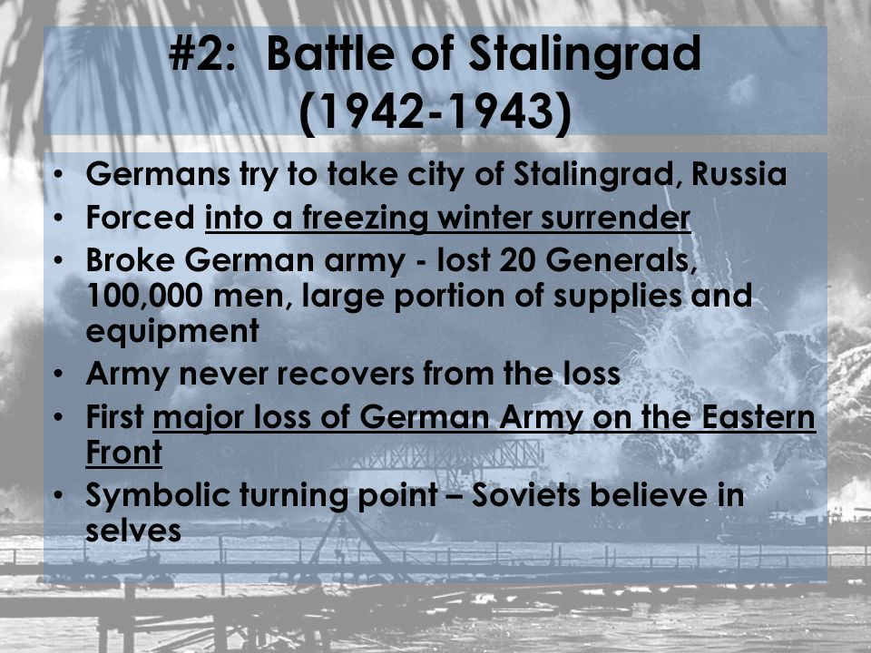 #2: Battle of Stalingrad ( ) Germans try to take city of Stalingrad, Russia Forced into a freezing winter surrender Broke German army - lost 20 Generals, 100,000 men, large portion of supplies and equipment Army never recovers from the loss First major loss of German Army on the Eastern Front Symbolic turning point – Soviets believe in selves