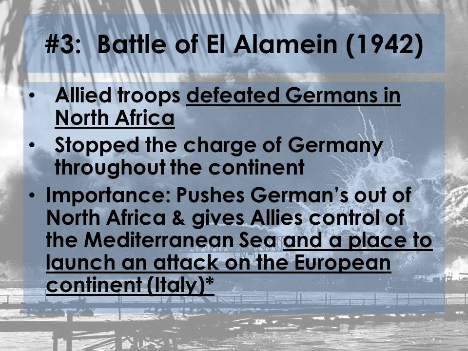 #3: Battle of El Alamein (1942) Allied troops defeated Germans in North Africa Stopped the charge of Germany throughout the continent Importance: Pushes German's out of North Africa & gives Allies control of the Mediterranean Sea and a place to launch an attack on the European continent (Italy)*