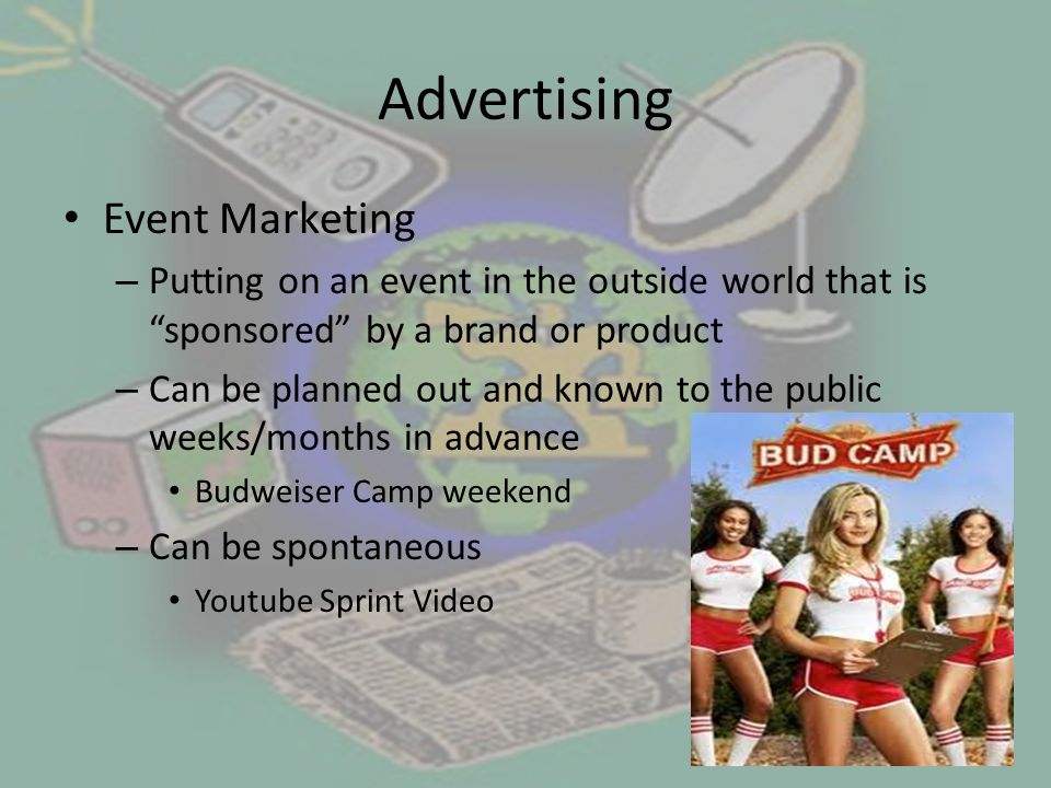 Advertising Event Marketing – Putting on an event in the outside world that is sponsored by a brand or product – Can be planned out and known to the public weeks/months in advance Budweiser Camp weekend – Can be spontaneous Youtube Sprint Video