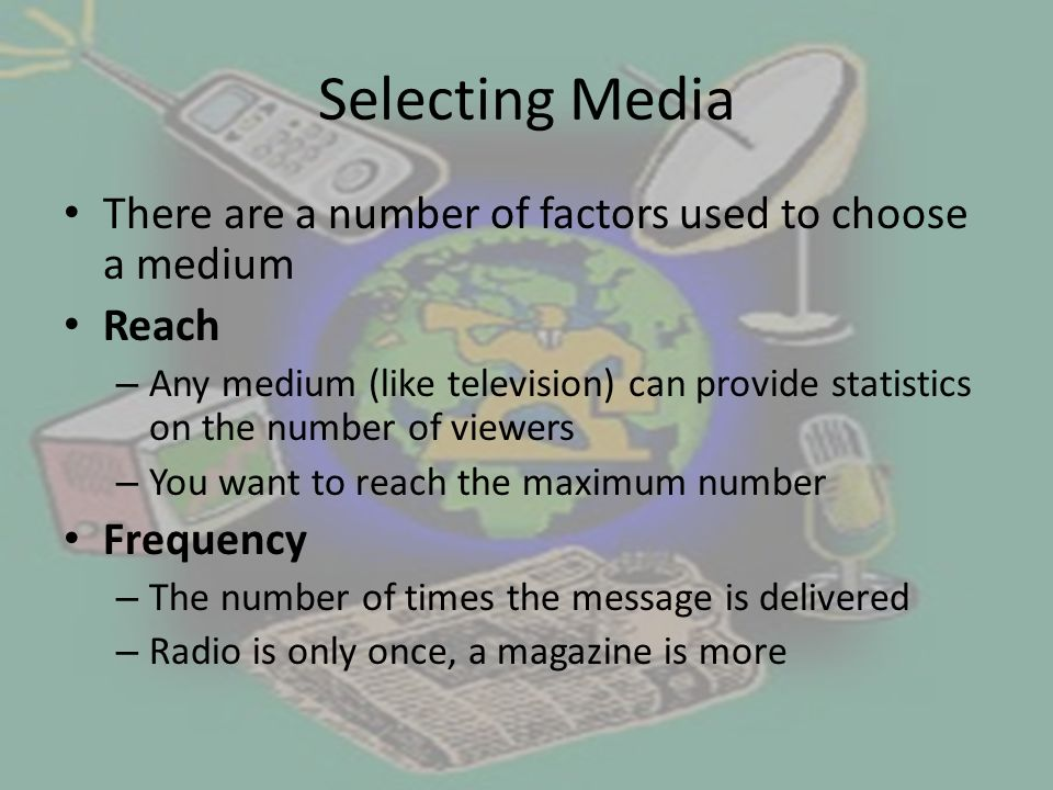 Selecting Media There are a number of factors used to choose a medium Reach – Any medium (like television) can provide statistics on the number of viewers – You want to reach the maximum number Frequency – The number of times the message is delivered – Radio is only once, a magazine is more