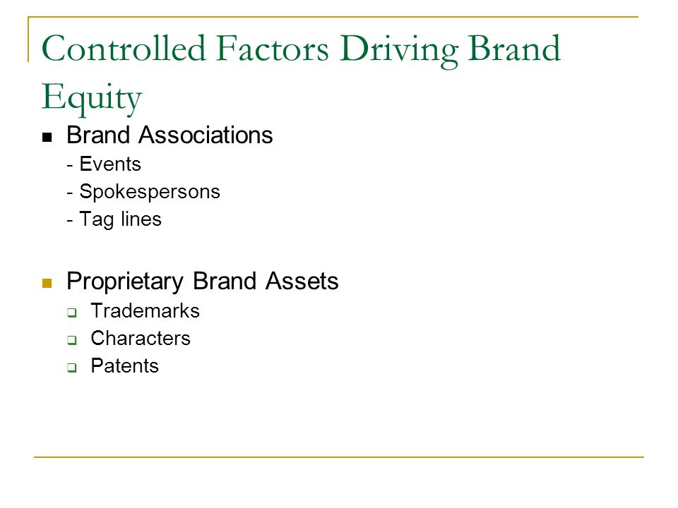 Controlled Factors Driving Brand Equity Brand Associations - Events - Spokespersons - Tag lines Proprietary Brand Assets  Trademarks  Characters  Patents