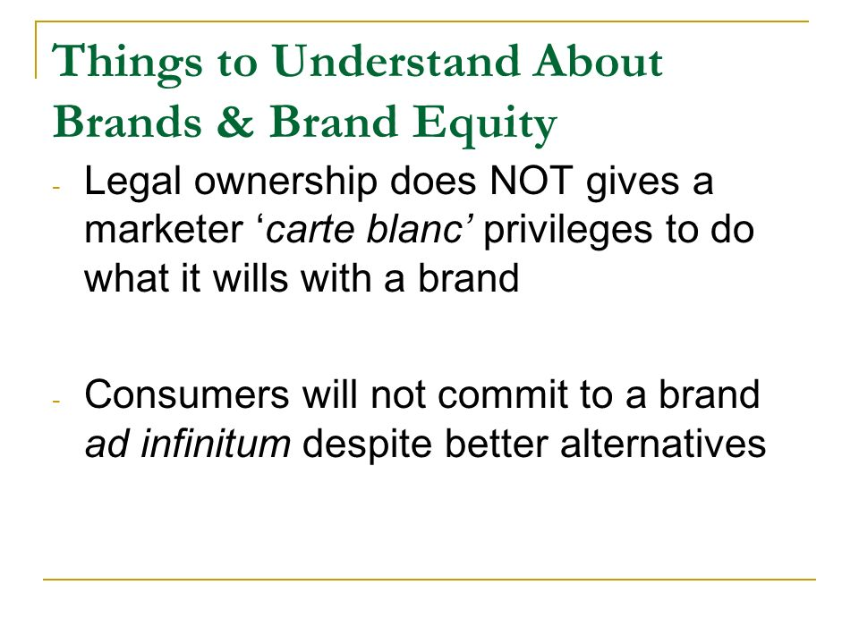 Things to Understand About Brands & Brand Equity - Legal ownership does NOT gives a marketer 'carte blanc' privileges to do what it wills with a brand - Consumers will not commit to a brand ad infinitum despite better alternatives