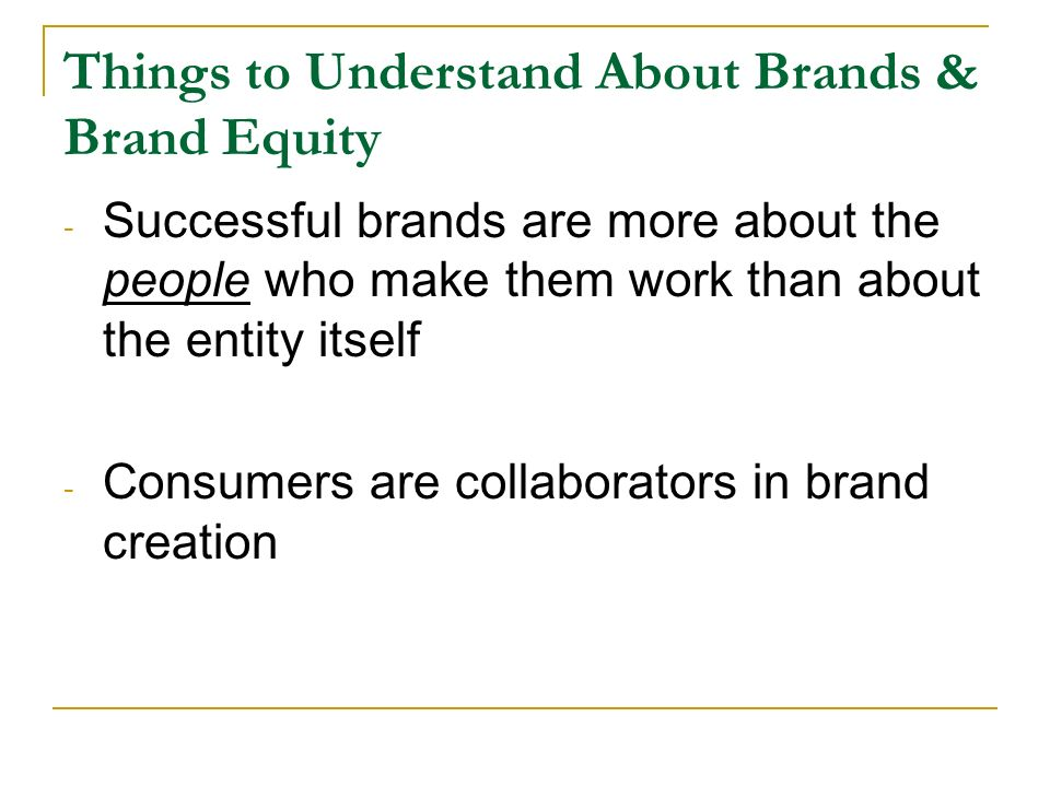 Things to Understand About Brands & Brand Equity - Successful brands are more about the people who make them work than about the entity itself - Consumers are collaborators in brand creation