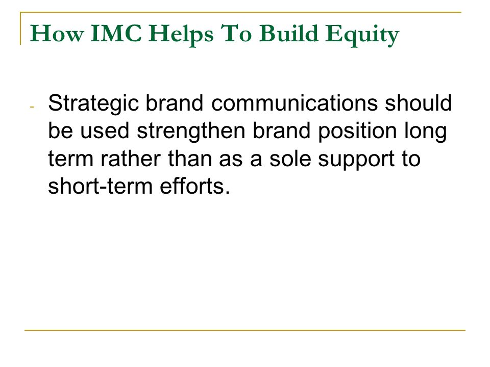 How IMC Helps To Build Equity - Strategic brand communications should be used strengthen brand position long term rather than as a sole support to short-term efforts.