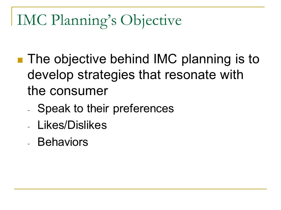IMC Planning's Objective The objective behind IMC planning is to develop strategies that resonate with the consumer - Speak to their preferences - Likes/Dislikes - Behaviors