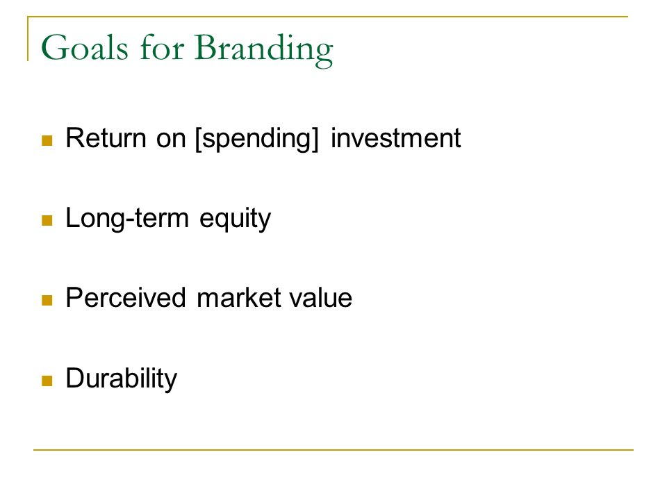 Goals for Branding Return on [spending] investment Long-term equity Perceived market value Durability