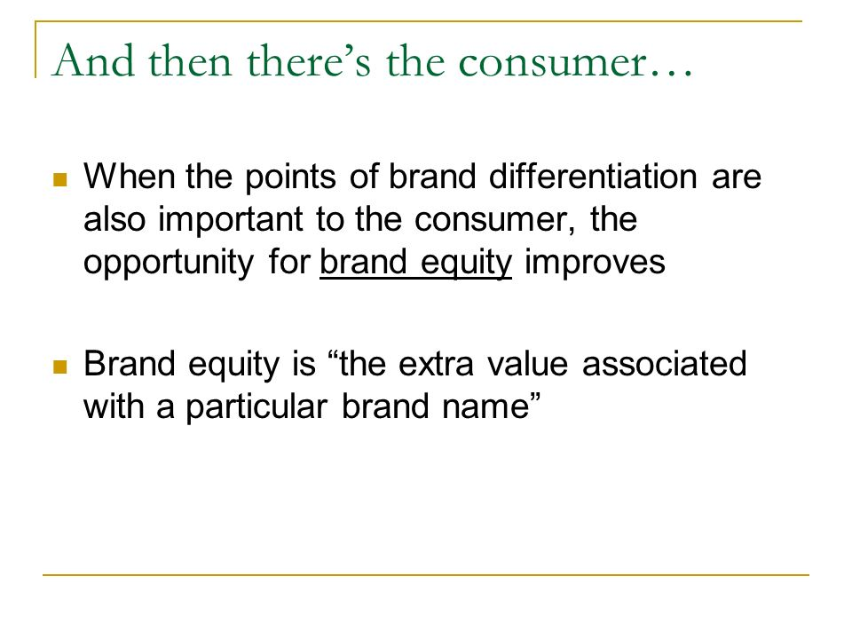And then there's the consumer… When the points of brand differentiation are also important to the consumer, the opportunity for brand equity improves Brand equity is the extra value associated with a particular brand name