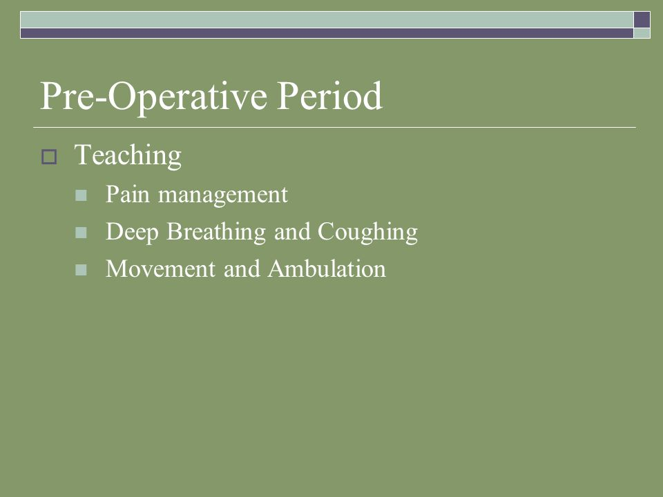 Pre-Operative Period  Teaching Pain management Deep Breathing and Coughing Movement and Ambulation