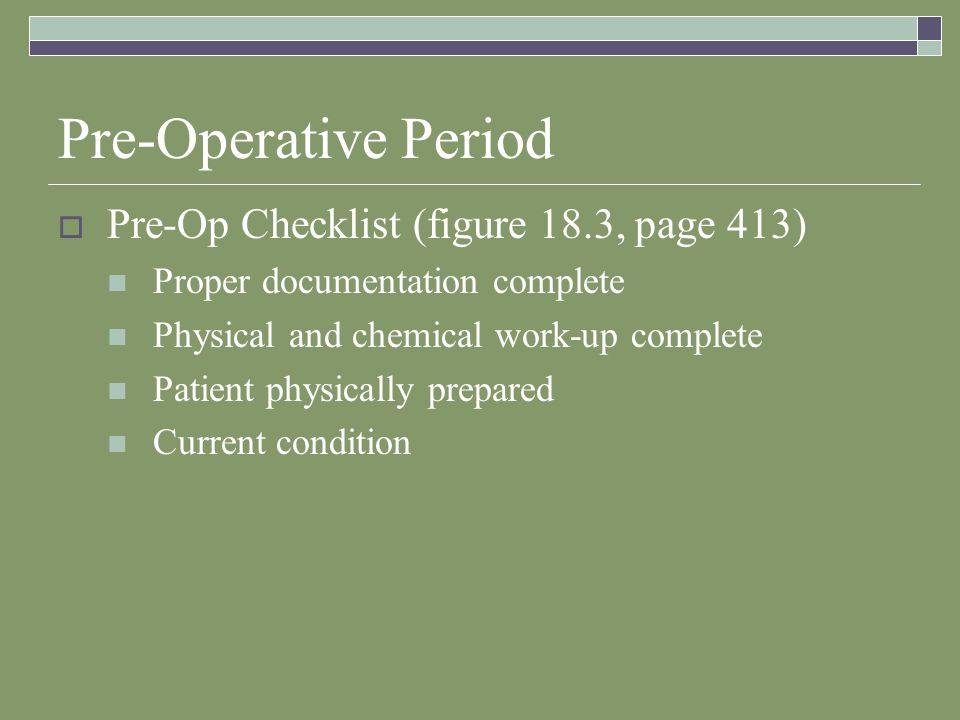 Pre-Operative Period  Pre-Op Checklist (figure 18.3, page 413) Proper documentation complete Physical and chemical work-up complete Patient physically prepared Current condition