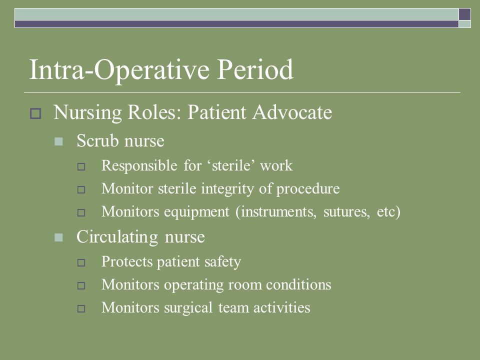 Intra-Operative Period  Nursing Roles: Patient Advocate Scrub nurse  Responsible for 'sterile' work  Monitor sterile integrity of procedure  Monitors equipment (instruments, sutures, etc) Circulating nurse  Protects patient safety  Monitors operating room conditions  Monitors surgical team activities