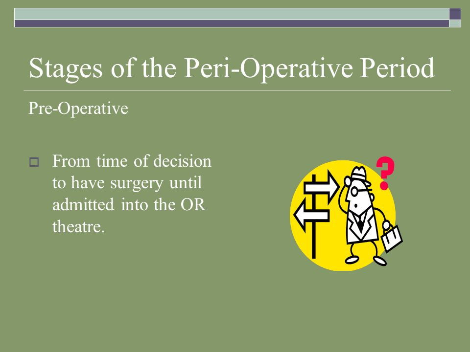 Stages of the Peri-Operative Period Pre-Operative  From time of decision to have surgery until admitted into the OR theatre.