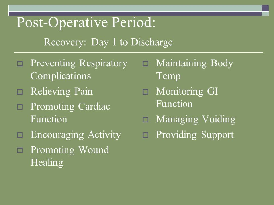 Post-Operative Period: Recovery: Day 1 to Discharge  Preventing Respiratory Complications  Relieving Pain  Promoting Cardiac Function  Encouraging Activity  Promoting Wound Healing  Maintaining Body Temp  Monitoring GI Function  Managing Voiding  Providing Support