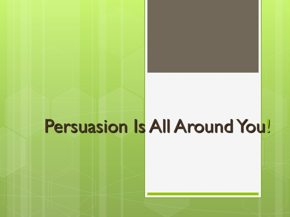 Persuasion Is All Around You!