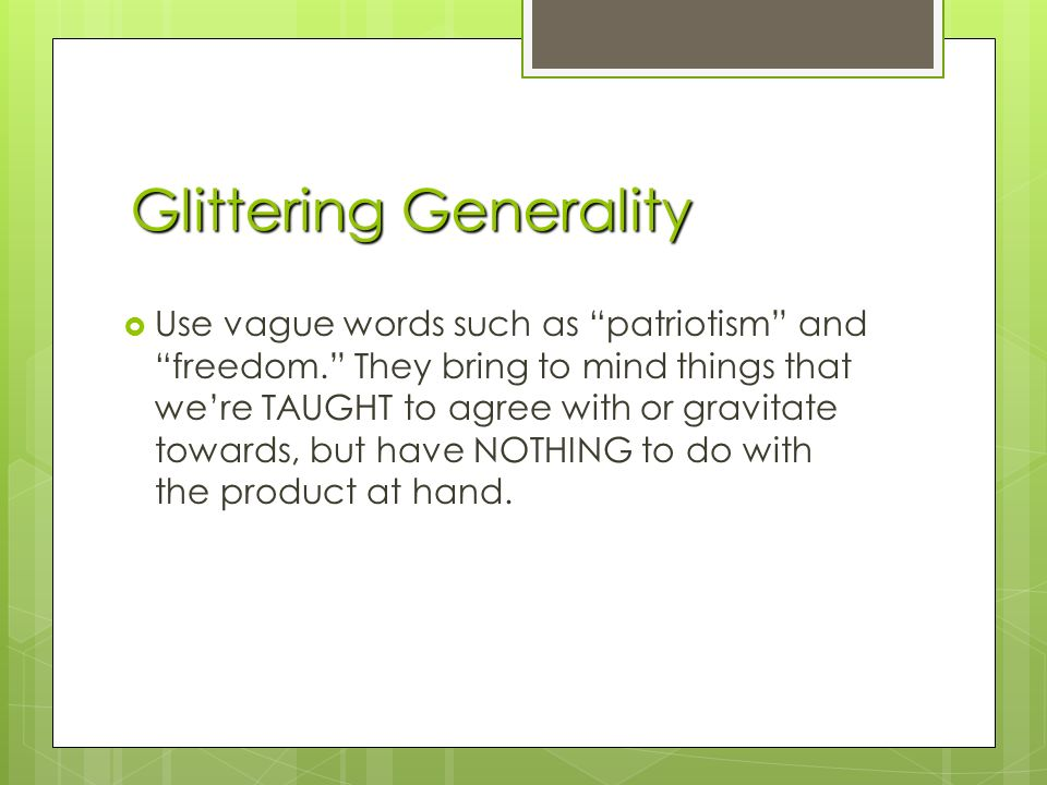 Glittering Generality  Use vague words such as patriotism and freedom. They bring to mind things that we're TAUGHT to agree with or gravitate towards, but have NOTHING to do with the product at hand.