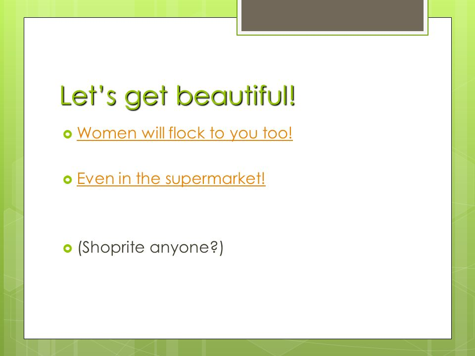 Let's get beautiful.  Women will flock to you too.