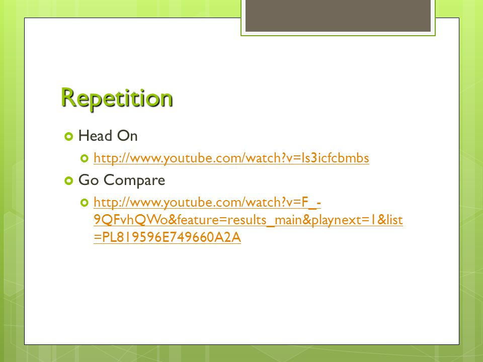 Repetition  Head On    v=Is3icfcbmbs   v=Is3icfcbmbs  Go Compare    v=F_- 9QFvhQWo&feature=results_main&playnext=1&list =PL819596E749660A2A   v=F_- 9QFvhQWo&feature=results_main&playnext=1&list =PL819596E749660A2A