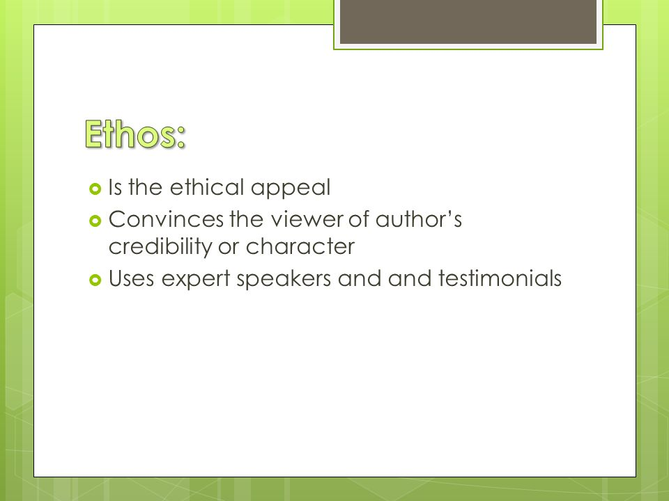  Is the ethical appeal  Convinces the viewer of author's credibility or character  Uses expert speakers and and testimonials