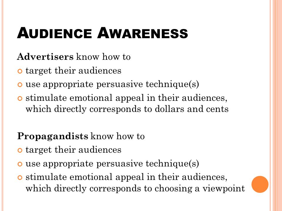 A UDIENCE A WARENESS Advertisers know how to target their audiences use appropriate persuasive technique(s) stimulate emotional appeal in their audiences, which directly corresponds to dollars and cents Propagandists know how to target their audiences use appropriate persuasive technique(s) stimulate emotional appeal in their audiences, which directly corresponds to choosing a viewpoint