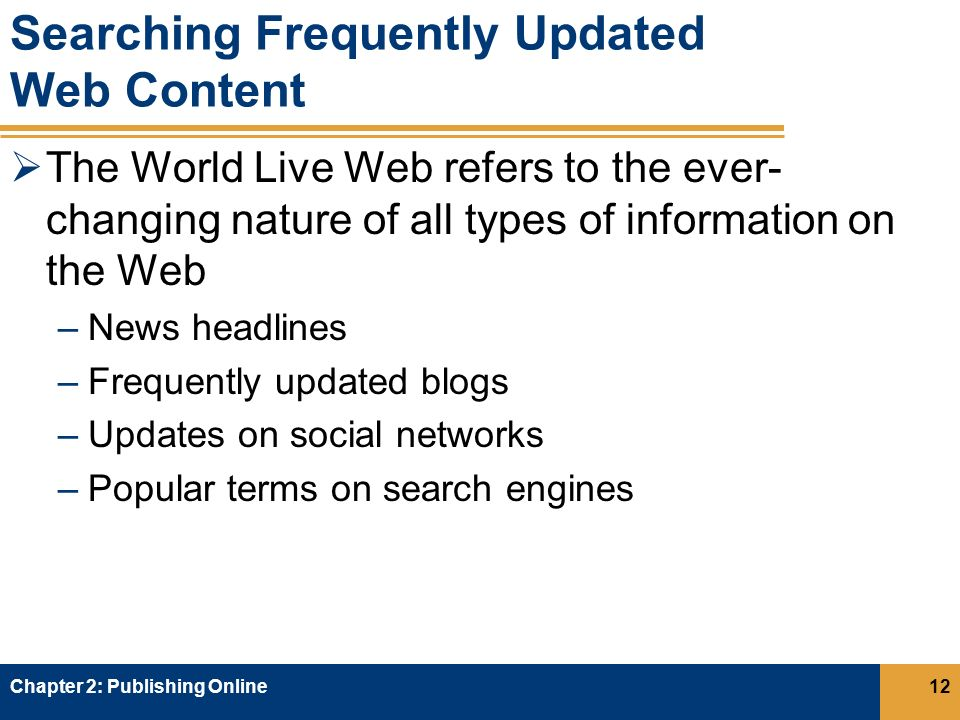 Searching Frequently Updated Web Content  The World Live Web refers to the ever- changing nature of all types of information on the Web –News headlines –Frequently updated blogs –Updates on social networks –Popular terms on search engines Chapter 2: Publishing Online12