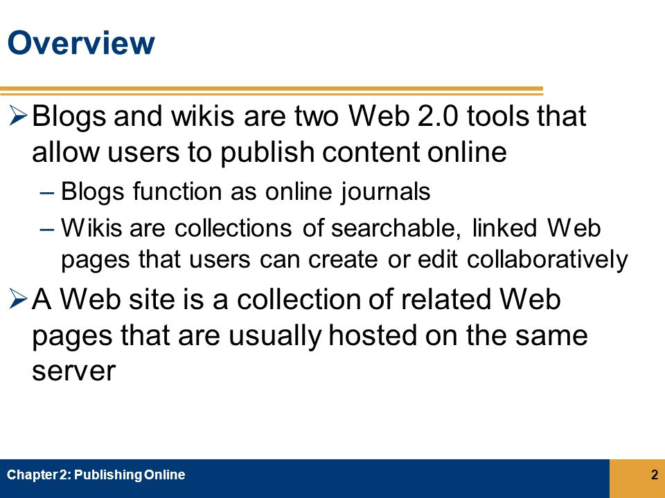 Understanding Wikis  A wiki is a collection of Web pages where users can add, discuss, or edit existing content that they, or others, have created  Contributors of wikis usually have to register to be able to make changes  Wikis have an open structure allowing users to create new pages and link existing pages Chapter 2: Publishing Online33