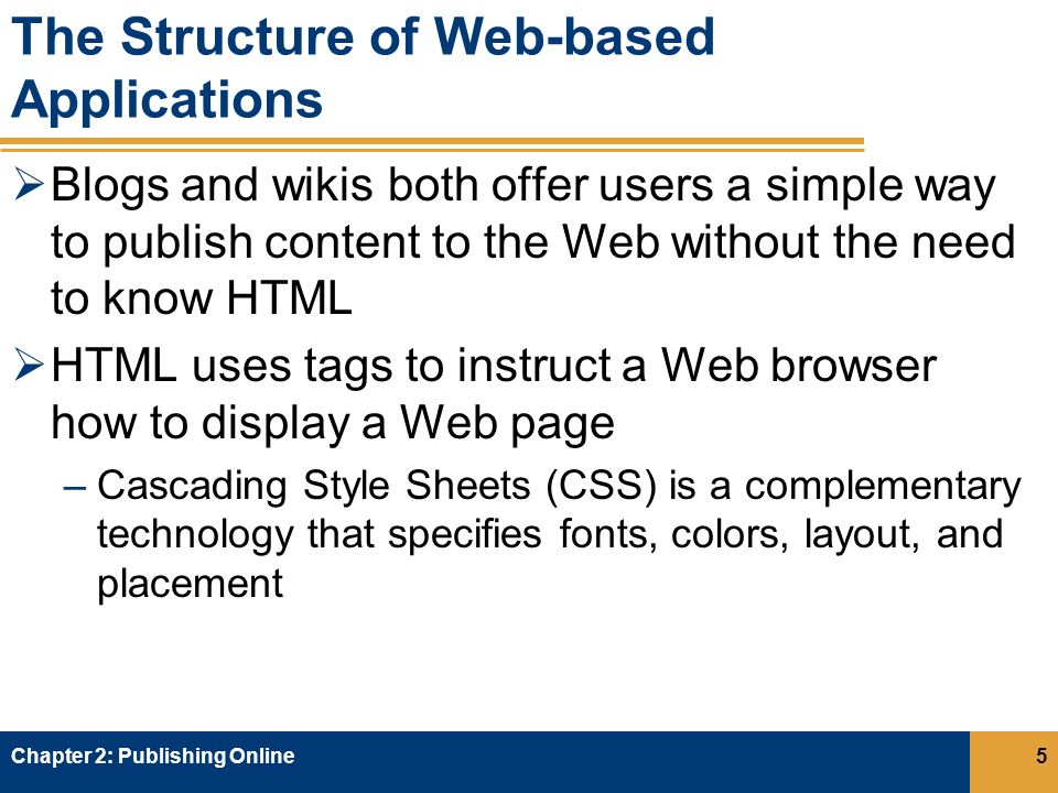 The Structure of Web-based Applications  Blogs and wikis both offer users a simple way to publish content to the Web without the need to know HTML  HTML uses tags to instruct a Web browser how to display a Web page –Cascading Style Sheets (CSS) is a complementary technology that specifies fonts, colors, layout, and placement Chapter 2: Publishing Online5