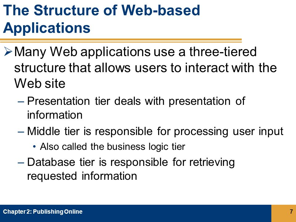 The Structure of Web-based Applications  Many Web applications use a three-tiered structure that allows users to interact with the Web site –Presentation tier deals with presentation of information –Middle tier is responsible for processing user input Also called the business logic tier –Database tier is responsible for retrieving requested information Chapter 2: Publishing Online7