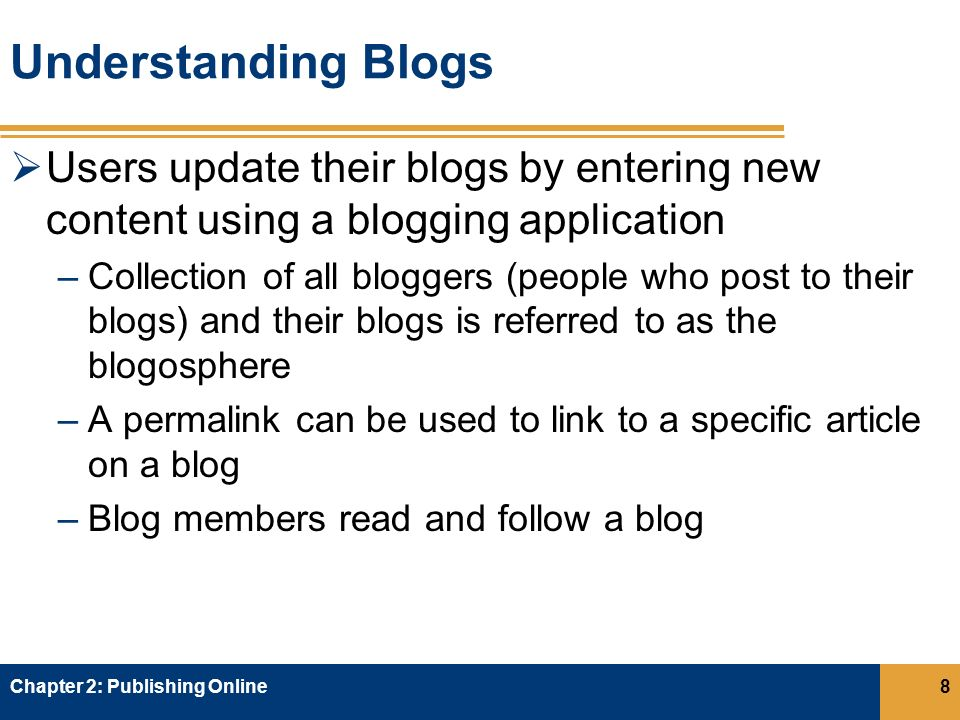 Understanding Blogs  Users update their blogs by entering new content using a blogging application –Collection of all bloggers (people who post to their blogs) and their blogs is referred to as the blogosphere –A permalink can be used to link to a specific article on a blog –Blog members read and follow a blog Chapter 2: Publishing Online8