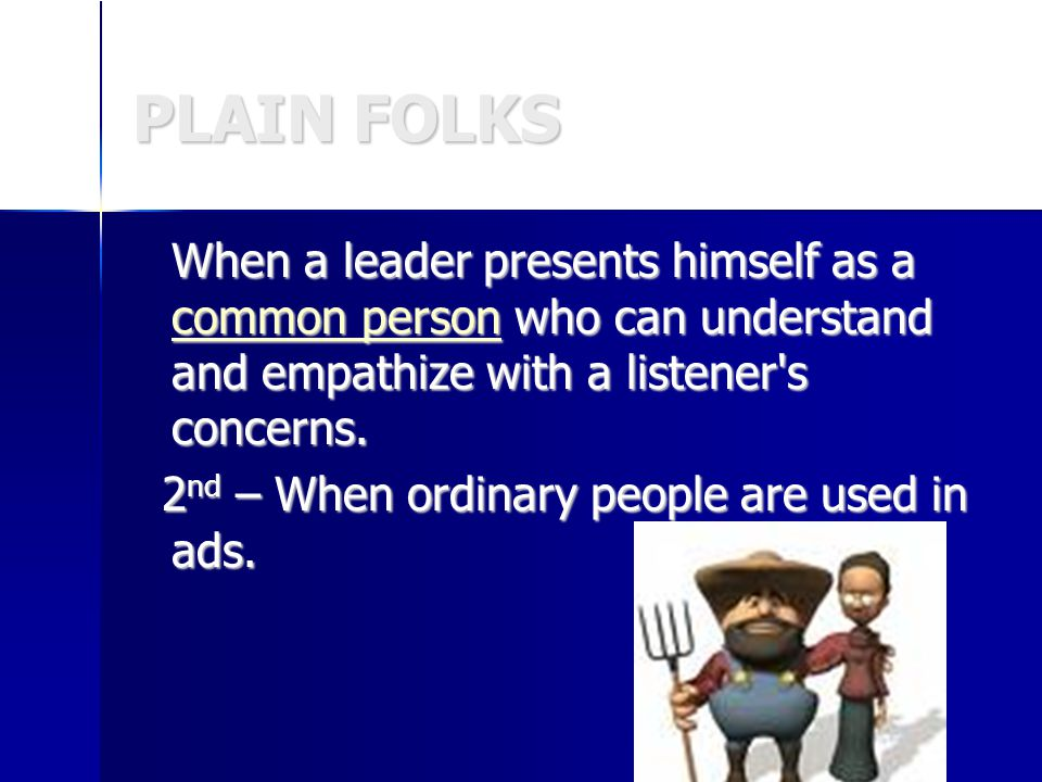 PLAIN FOLKS When a leader presents himself as a common person who can understand and empathize with a listener s concerns.