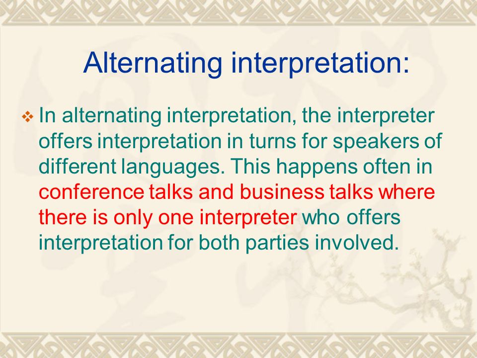 Alternating interpretation:  In alternating interpretation, the interpreter offers interpretation in turns for speakers of different languages.