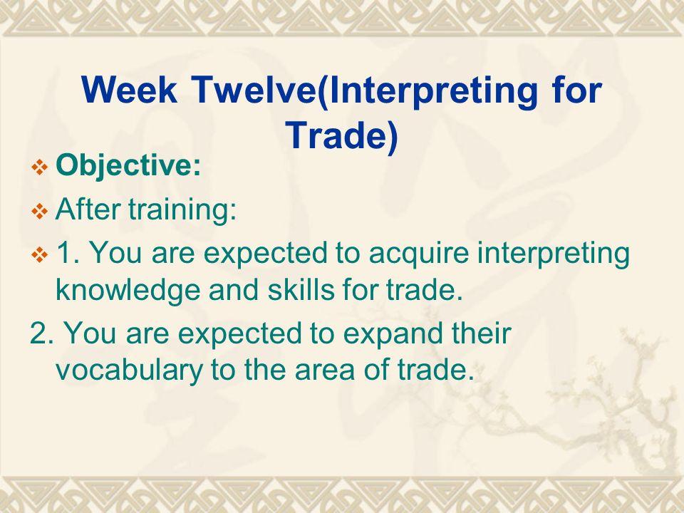 Week Twelve(Interpreting for Trade)  Objective:  After training:  1.