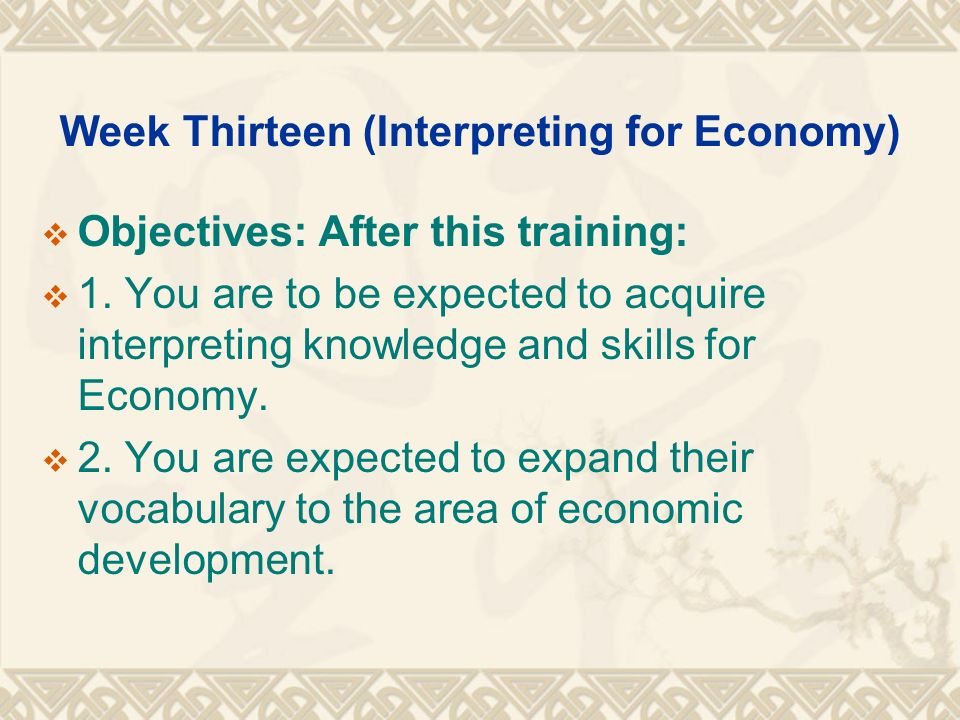 Week Thirteen (Interpreting for Economy)  Objectives: After this training:  1.