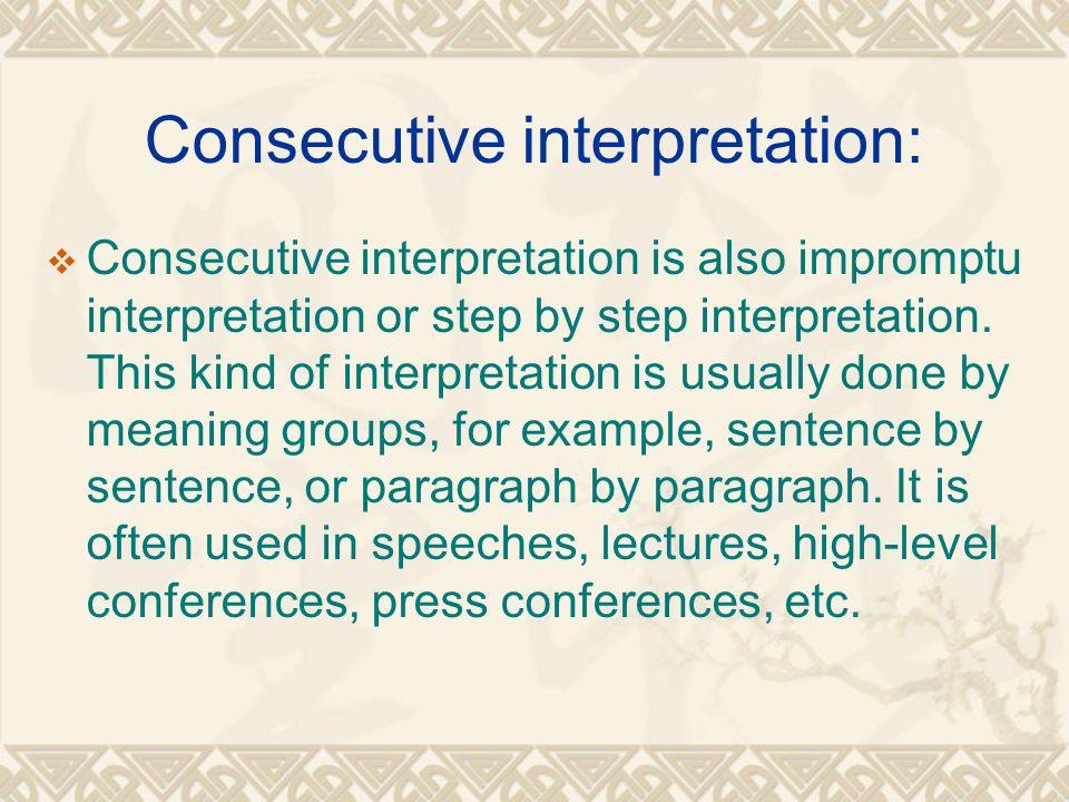 Consecutive interpretation:  Consecutive interpretation is also impromptu interpretation or step by step interpretation.
