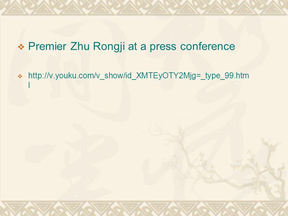  Premier Zhu Rongji at a press conference  http://v.youku.com/v_show/id_XMTEyOTY2Mjg=_type_99.htm l