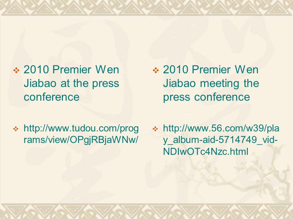  2010 Premier Wen Jiabao at the press conference  http://www.tudou.com/prog rams/view/OPgjRBjaWNw/  2010 Premier Wen Jiabao meeting the press conference  http://www.56.com/w39/pla y_album-aid-5714749_vid- NDIwOTc4Nzc.html