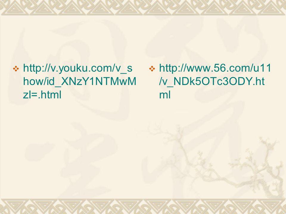  http://v.youku.com/v_s how/id_XNzY1NTMwM zI=.html  http://www.56.com/u11 /v_NDk5OTc3ODY.ht ml
