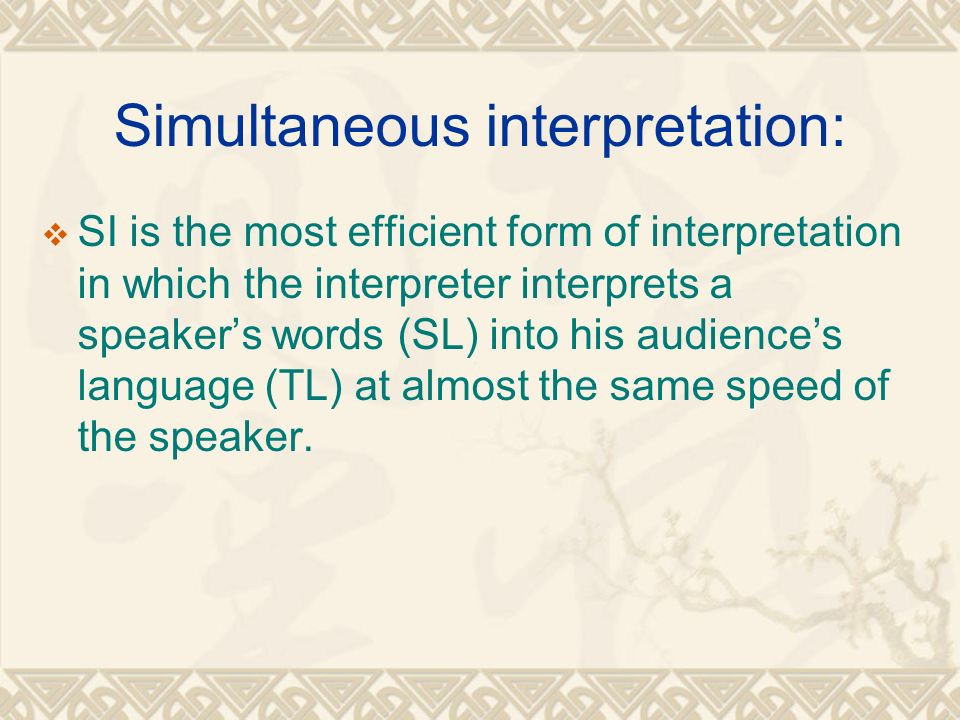 Simultaneous interpretation:  SI is the most efficient form of interpretation in which the interpreter interprets a speaker's words (SL) into his audience's language (TL) at almost the same speed of the speaker.