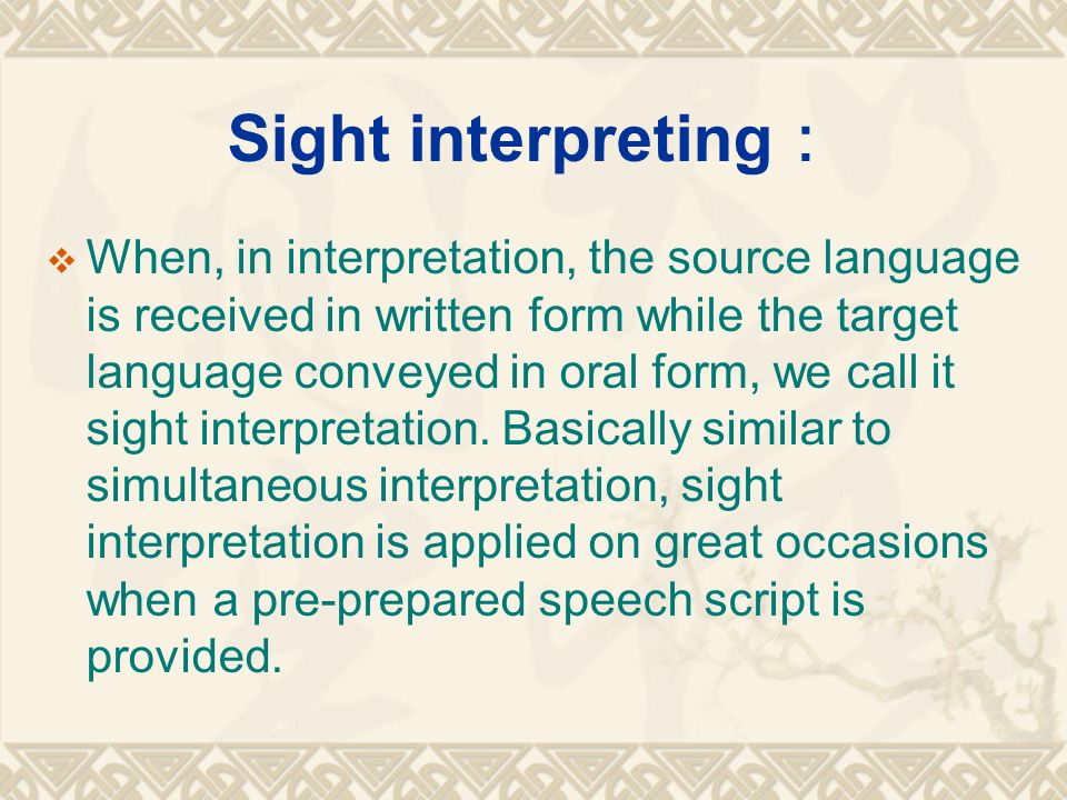 Sight interpreting :  When, in interpretation, the source language is received in written form while the target language conveyed in oral form, we call it sight interpretation.